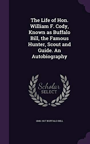 The Life of Hon. William F. Cody, Known as Buffalo Bill, the Famous Hunter, Scout and Guide. An Autobiography