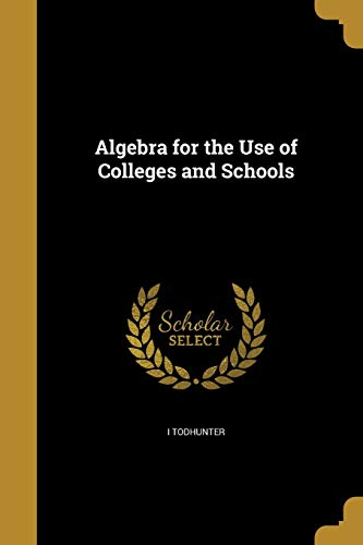 Algebra for the Use of Colleges and Schools