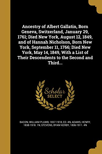 Ancestry of Albert Gallatin, Born Geneva, Switzerland, January 29, 1761; Died New York, August 12, 1849, and of Hannah Nicholson, Born New York, September 11, 1766; Died New York, May 14, 1849, with a List of Their Descendents to the Second and Third...