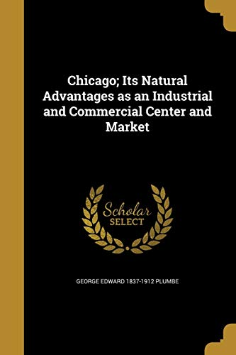 Chicago; Its Natural Advantages as an Industrial and Commercial Center and Market