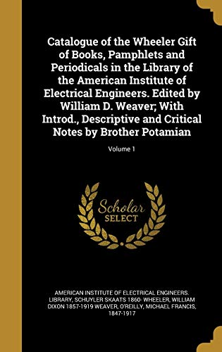 Catalogue of the Wheeler Gift of Books, Pamphlets and Periodicals in the Library of the American Institute of Electrical Engineers. Edited by William D. Weaver; With Introd., Descriptive and Critical Notes by Brother Potamian; Volume 1