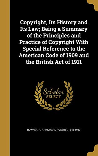 Copyright, Its History and Its Law; Being a Summary of the Principles and Practice of Copyright with Special Reference to the American Code of 1909 and the British Act of 1911
