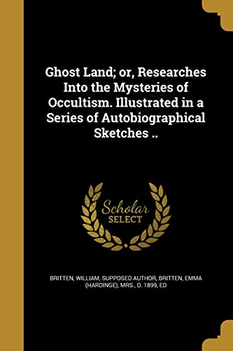 Ghost Land; Or, Researches Into the Mysteries of Occultism. Illustrated in a Series of Autobiographical Sketches ..