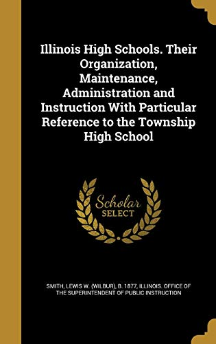 Illinois High Schools. Their Organization, Maintenance, Administration and Instruction with Particular Reference to the Township High School