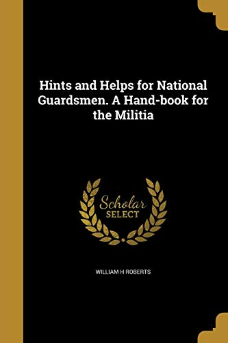 Hints and Helps for National Guardsmen. a Hand-Book for the Militia