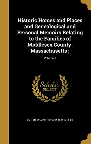 Historic Homes and Places and Genealogical and Personal Memoirs Relating to the Families of Middlesex County, Massachusetts;; Volume 1