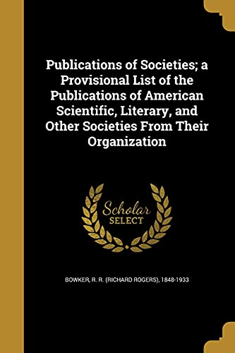 Publications of Societies; A Provisional List of the Publications of American Scientific, Literary, and Other Societies from Their Organization