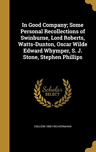 In Good Company; Some Personal Recollections of Swinburne, Lord Roberts, Watts-Dunton, Oscar Wilde Edward Whymper, S. J. Stone, Stephen Phillips