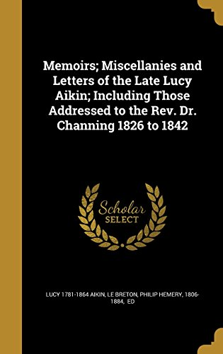 Memoirs; Miscellanies and Letters of the Late Lucy Aikin; Including Those Addressed to the REV. Dr. Channing 1826 to 1842