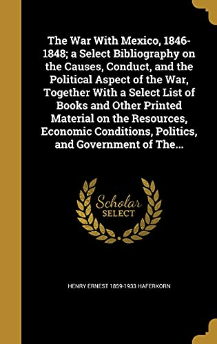The War with Mexico, 1846-1848; A Select Bibliography on the Causes, Conduct, and the Political Aspect of the War, Together with a Select List of Books and Other Printed Material on the Resources, Economic Conditions, Politics, and Government of The...