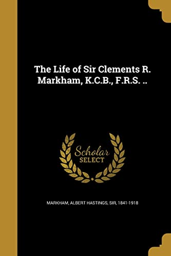 The Life of Sir Clements R. Markham, K.C.B., F.R.S. ..
