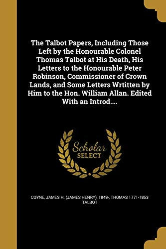 The Talbot Papers, Including Those Left by the Honourable Colonel Thomas Talbot at His Death, His Letters to the Honourable Peter Robinson, Commissioner of Crown Lands, and Some Letters Wrtitten by Him to the Hon. William Allan. Edited with an Introd....
