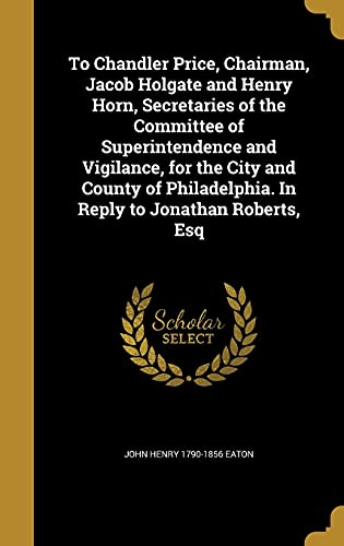 To Chandler Price, Chairman, Jacob Holgate and Henry Horn, Secretaries of the Committee of Superintendence and Vigilance, for the City and County of Philadelphia. in Reply to Jonathan Roberts, Esq