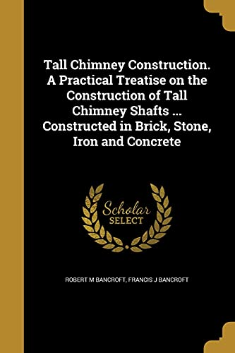 Tall Chimney Construction. a Practical Treatise on the Construction of Tall Chimney Shafts ... Constructed in Brick, Stone, Iron and Concrete