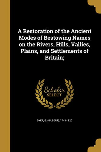 A Restoration of the Ancient Modes of Bestowing Names on the Rivers, Hills, Vallies, Plains, and Settlements of Britain;