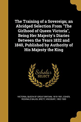 The Training of a Sovereign; An Abridged Selection from the Girlhood of Queen Victoria, Being Her Majesty's Diaries Between the Years 1832 and 1840, Published by Authority of His Majesty the King