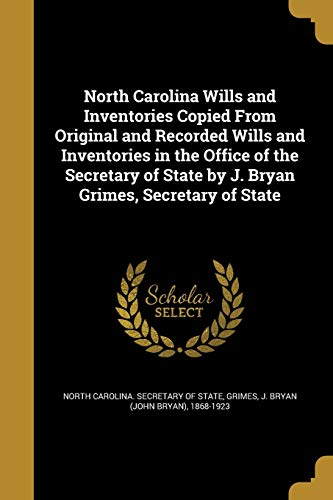 North Carolina Wills and Inventories Copied from Original and Recorded Wills and Inventories in the Office of the Secretary of State by J. Bryan Grimes, Secretary of State
