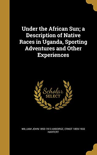 Under the African Sun; A Description of Native Races in Uganda, Sporting Adventures and Other Experiences