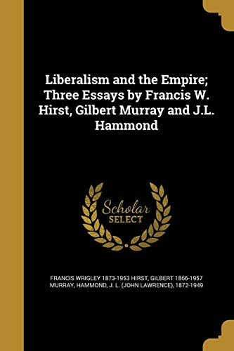 Liberalism and the Empire; Three Essays by Francis W. Hirst, Gilbert Murray and J.L. Hammond