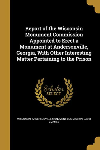 Report of the Wisconsin Monument Commission Appointed to Erect a Monument at Andersonville, Georgia, with Other Interesting Matter Pertaining to the Prison