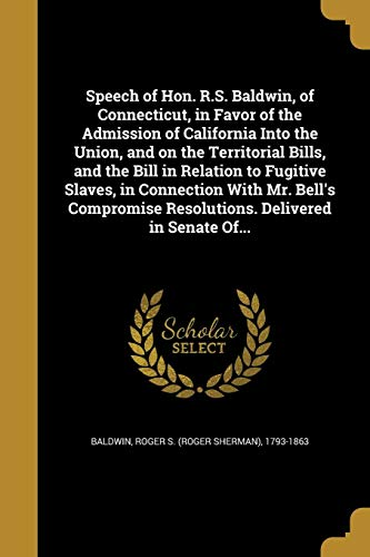 Speech of Hon. R.S. Baldwin, of Connecticut, in Favor of the Admission of California Into the Union, and on the Territorial Bills, and the Bill in Relation to Fugitive Slaves, in Connection with Mr. Bell's Compromise Resolutions. Delivered in Senate Of...