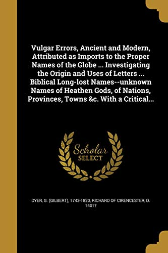 Vulgar Errors, Ancient and Modern, Attributed as Imports to the Proper Names of the Globe ... Investigating the Origin and Uses of Letters ... Biblical Long-Lost Names--Unknown Names of Heathen Gods, of Nations, Provinces, Towns &C. with a Critical...