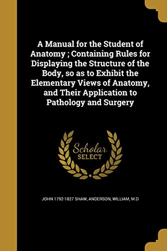A Manual for the Student of Anatomy; Containing Rules for Displaying the Structure of the Body, So as to Exhibit the Elementary Views of Anatomy, and Their Application to Pathology and Surgery