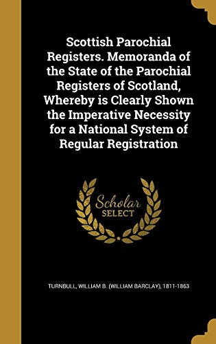 Scottish Parochial Registers. Memoranda of the State of the Parochial Registers of Scotland, Whereby Is Clearly Shown the Imperative Necessity for a National System of Regular Registration
