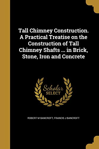 Tall Chimney Construction. a Practical Treatise on the Construction of Tall Chimney Shafts ... in Brick, Stone, Iron and Concrete