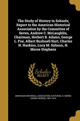 The Study of History in Schools; Report to the American Historical Association by the Committee of Seven, Andrew C. McLaughlin, Chairman, Herbert B. Adams, George L. Fox, Albert Bushnell Hart, Charles H. Haskins, Lucy M. Salmon, H. Morse Stephens