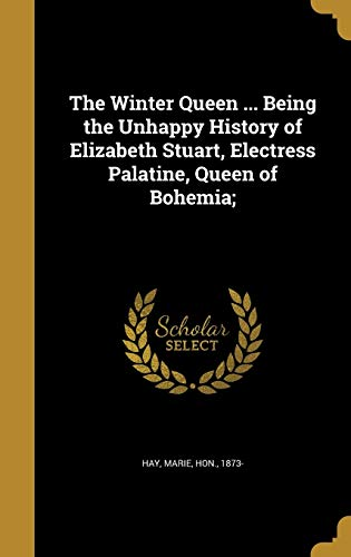 The Winter Queen ... Being the Unhappy History of Elizabeth Stuart, Electress Palatine, Queen of Bohemia;