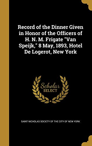 Record of the Dinner Given in Honor of the Officers of H. N. M. Frigate Van Speijk, 8 May, 1893, Hotel de Logerot, New York