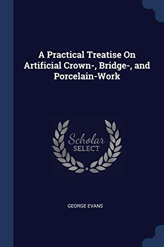 A Practical Treatise on Artificial Crown-, Bridge-, and Porcelain-Work