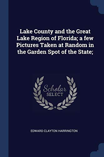 Lake County and the Great Lake Region of Florida; A Few Pictures Taken at Random in the Garden Spot of the State;