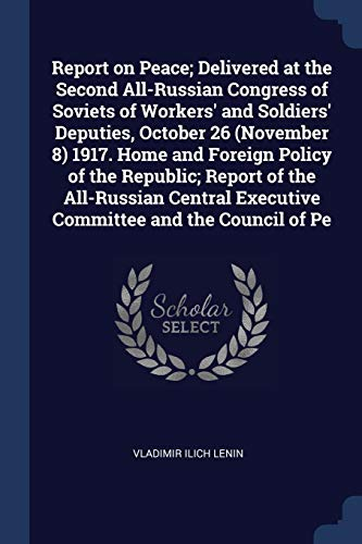Report on Peace; Delivered at the Second All-Russian Congress of Soviets of Workers' and Soldiers' Deputies, October 26 (November 8) 1917. Home and Foreign Policy of the Republic; Report of the All-Russian Central Executive Committee and the Council of Pe