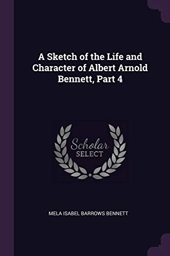 A Sketch of the Life and Character of Albert Arnold Bennett, Part 4