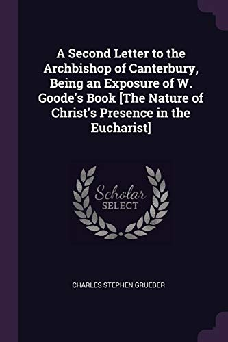 A Second Letter to the Archbishop of Canterbury, Being an Exposure of W. Goode's Book [the Nature of Christ's Presence in the Eucharist]