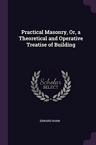 Practical Masonry, Or, a Theoretical and Operative Treatise of Building