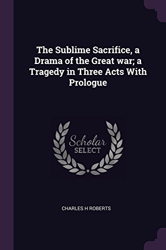 The Sublime Sacrifice, a Drama of the Great War; A Tragedy in Three Acts with Prologue