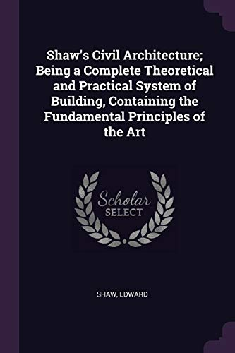 Shaw's Civil Architecture; Being a Complete Theoretical and Practical System of Building, Containing the Fundamental Principles of the Art
