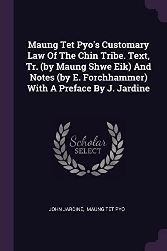 Maung TET Pyo's Customary Law of the Chin Tribe. Text, Tr. (by Maung Shwe Eik) and Notes (by E. Forchhammer) with a Preface by J. Jardine