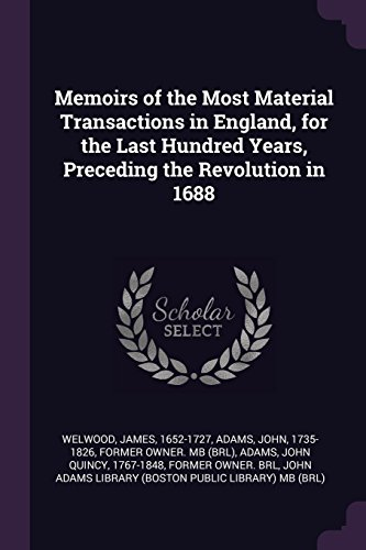 Memoirs of the Most Material Transactions in England, for the Last Hundred Years, Preceding the Revolution in 1688