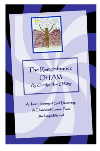 The Remembrance of I AM An Inner Journey of Self Discovery. A Channeled Course From Archangel Michael