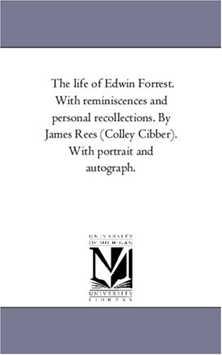 The Life of Edwin Forrest. With Reminiscences and Personal Recollections. by James Rees (Colley Cibber). With Portrait and Autograph.