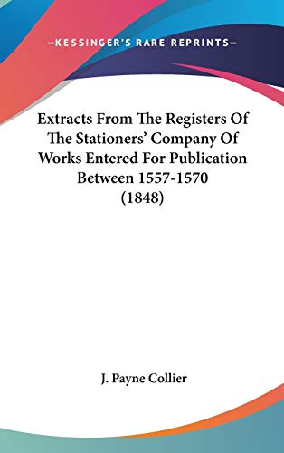 Extracts From The Registers Of The Stationers' Company Of Works Entered For Publication Between 1557-1570 (1848)