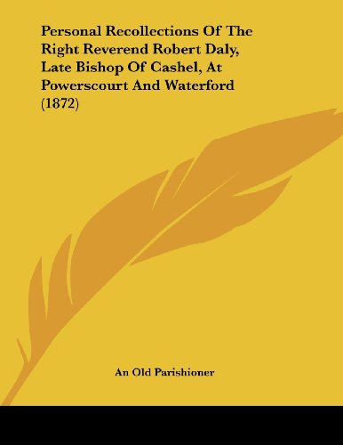 Personal Recollections Of The Right Reverend Robert Daly, Late Bishop Of Cashel, At Powerscourt And Waterford (1872)