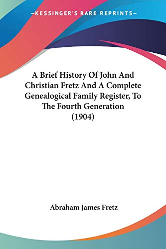 A Brief History Of John And Christian Fretz And A Complete Genealogical Family Register, To The Fourth Generation (1904)