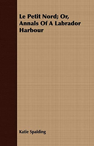 Le Petit Nord; Or, Annals Of A Labrador Harbour