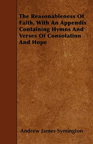 The Reasonableness Of Faith, With An Appendix Containing Hymns And Verses Of Consolation And Hope