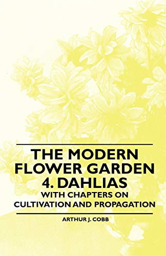 The Modern Flower Garden 4. Dahlias - With Chapters on Cultivation and Propagation
